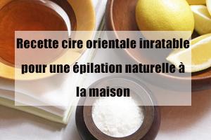 recette cire orientale inratable pour une épilation naturelle à la maison
